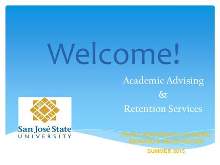 Welcome! Academic Advising & Retention Services FROSH ORIENTATION: ACADEMIC ADVISING & REGISTRATION SUMMER 2013.