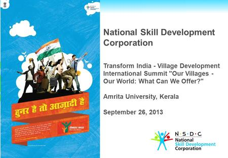 National Skill Development Corporation Transform <strong>India</strong> - Village Development International Summit Our Villages - Our World: What Can We Offer? Amrita.