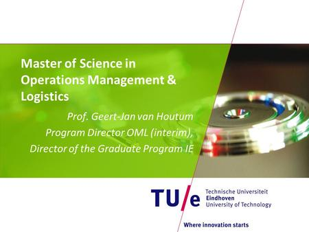 Master of Science in Operations Management & Logistics Prof. Geert-Jan van Houtum Program Director OML (interim), Director of the Graduate Program IE.