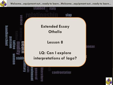 Welcome...equipment out...ready to learn...Welcome...equipment out...ready to learn... Extended Essay Othello Lesson 8 LQ: Can I explore interpretations.