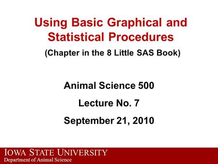 I OWA S TATE U NIVERSITY Department of Animal Science Using Basic Graphical and Statistical Procedures (Chapter in the 8 Little SAS Book) Animal Science.
