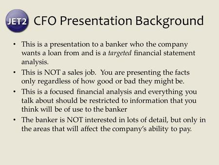 CFO Presentation Background This is a presentation to a banker who the company wants a loan from and is a targeted financial statement analysis. This is.