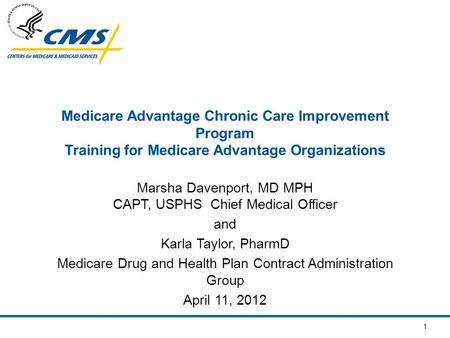 1 Medicare Advantage Chronic Care Improvement Program Training for Medicare Advantage Organizations Marsha Davenport, MD MPH CAPT, USPHS Chief Medical.