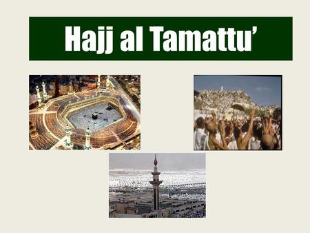Hajj al Tamattu'. 8 9 10 10, 11 & 12 DATES AND PLACES OF HAJJ AL TAMATTU'