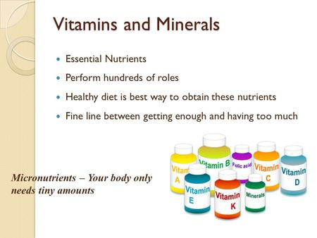 Vitamins and Minerals Essential Nutrients Perform hundreds of roles Healthy diet is best way to obtain these nutrients Fine line between getting enough.