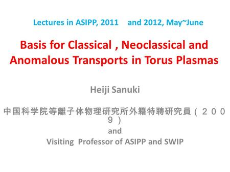 Basis for Classical, Neoclassical and Anomalous Transports in Torus Plasmas Heiji Sanuki 中国科学院等離子体物理研究所外籍特聘研究員(200 9) and Visiting Professor of ASIPP and.