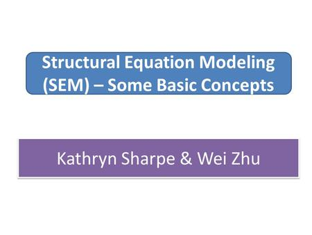 Structural Equation Modeling (SEM) – Some Basic Concepts Kathryn Sharpe & Wei Zhu.