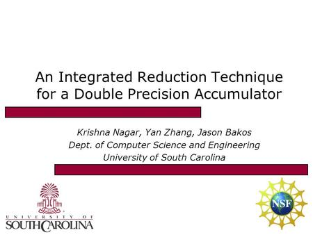 An Integrated Reduction Technique for a Double Precision Accumulator Krishna Nagar, Yan Zhang, Jason Bakos Dept. of Computer Science and Engineering University.