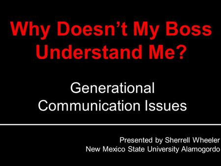 Presented by Sherrell Wheeler New Mexico State University Alamogordo Generational Communication Issues.