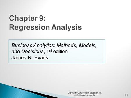 Business Analytics: Methods, Models, and Decisions, 1 st edition James R. Evans Copyright © 2013 Pearson Education, Inc. publishing as Prentice Hall9-1.