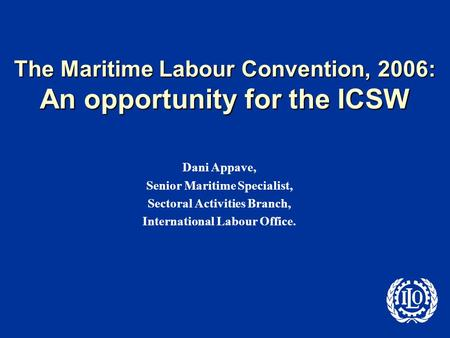 The Maritime Labour Convention, 2006: An opportunity for the ICSW Dani Appave, Senior Maritime Specialist, Sectoral Activities Branch, International Labour.