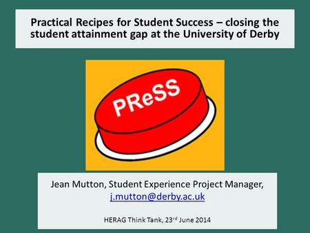 Practical Recipes for Student Success – closing the student attainment gap at the University of Derby Jean Mutton, Student Experience Project Manager,