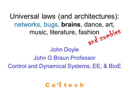 Universal laws (and architectures): networks, bugs, brains, dance, art, music, literature, fashion John Doyle John G Braun Professor Control and Dynamical.