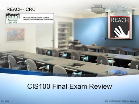 CIS100 Final Exam Review REACH- CRC © 2010 REACH CRC. All Rights Reserved.Fall 2010.