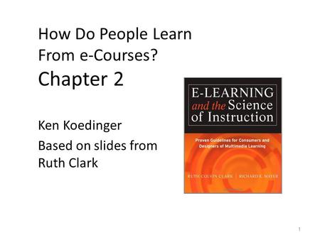 How Do People Learn From e-Courses? Chapter 2 Ken Koedinger Based on slides from Ruth Clark 1.