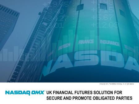 © Copyright 2010, The NASDAQ OMX Group, Inc. All rights reserved. UK FINANCIAL FUTURES SOLUTION FOR SECURE AND PROMOTE OBLIGATED PARTIES.