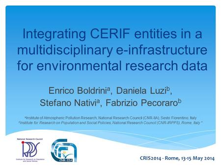 Integrating CERIF entities in a multidisciplinary e-infrastructure for environmental research data Enrico Boldrini a, Daniela Luzi b, Stefano Nativi a,