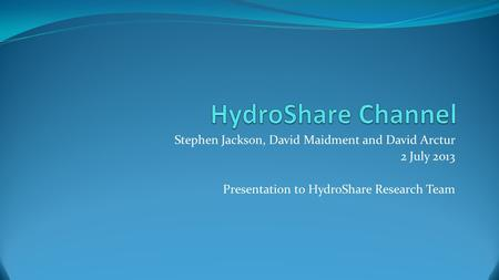 Stephen Jackson, David Maidment and David Arctur 2 July 2013 Presentation to HydroShare Research Team.
