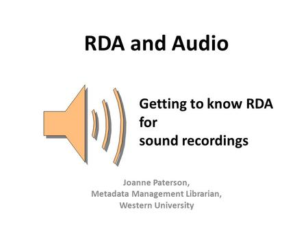 RDA and Audio Joanne Paterson, Metadata Management Librarian, Western University Getting to know RDA for sound recordings.