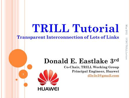 TRILL Tutorial Transparent Interconnection of Lots of Links Donald E. Eastlake 3 rd Co-Chair, TRILL Working Group Principal Engineer, Huawei