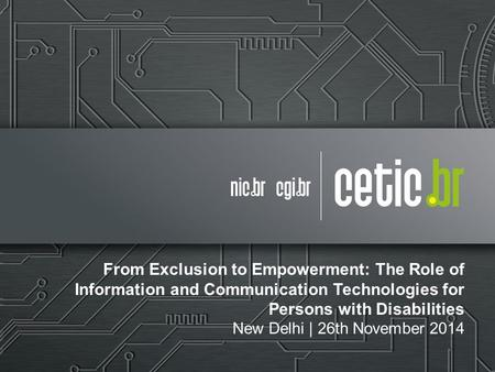 From Exclusion to Empowerment: The Role of Information and Communication Technologies for Persons with Disabilities New Delhi | 26th November 2014.