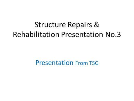 Structure Repairs & Rehabilitation Presentation No.3 Presentation From TSG.