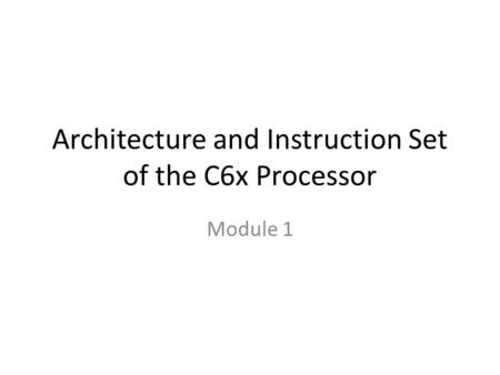 Architecture and Instruction Set of the C6x Processor Module 1.