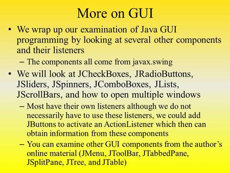 More on GUI We wrap up our examination of Java GUI programming by looking at several other components and their listeners – The components all come from.