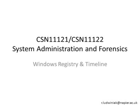 CSN11121/CSN11122 System Administration and Forensics Windows Registry & Timeline