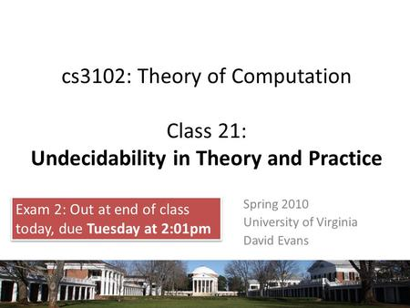 Cs3102: Theory of Computation Class 21: Undecidability in Theory and Practice Spring 2010 University of Virginia David Evans Exam 2: Out at end of class.
