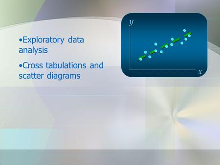 X y Exploratory data analysis Cross tabulations and scatter diagrams.