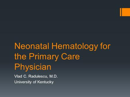 Neonatal Hematology for the Primary Care Physician Vlad C. Radulescu, M.D. University of Kentucky.