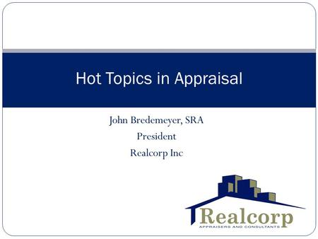 John Bredemeyer, SRA President Realcorp Inc Hot Topics in Appraisal.