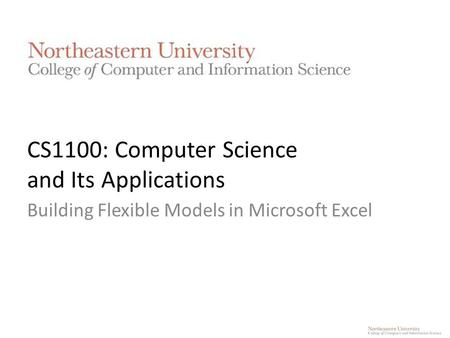 CS1100: Computer Science and Its Applications Building Flexible Models in Microsoft Excel.