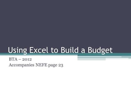 Using Excel to Build a Budget BTA – 2012 Accompanies NEFE page 23.
