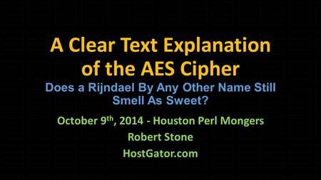 A Clear Text Explanation of the AES Cipher Does a Rijndael By Any Other Name Still Smell As Sweet? October 9 th, 2014 - Houston Perl Mongers Robert Stone.