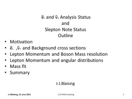 J-J.Blaising, 21 June 20111LCD WG6 meeting ẽ L and ν̃ e Analysis Status and Slepton Note Status Outline Motivation ẽ L,ν̃ e and Background cross sections.