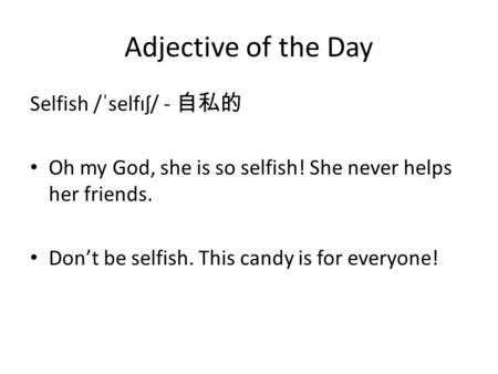 Adjective of the Day Selfish /ˈselfɪʃ/ - 自私的 Oh my God, she is so selfish! She never helps her friends. Don't be selfish. This candy is for everyone!