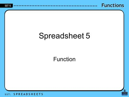 Functions S S T : S P R E A D S H E E T S SST 5 Spreadsheet 5 Function.