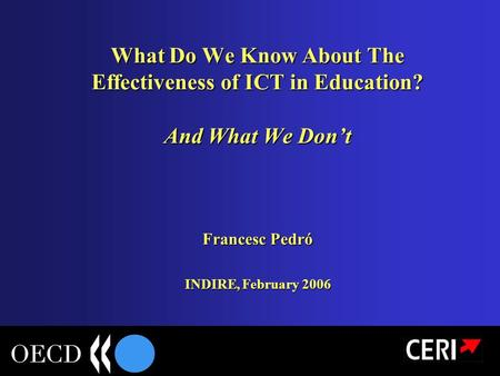 What Do We Know About The Effectiveness of ICT in Education? And What We Don't Francesc Pedró INDIRE, February 2006.