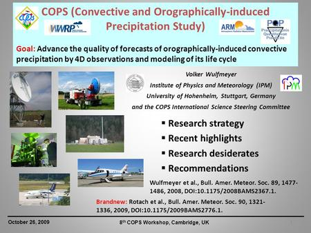 1 October 26, 2009 8 th COPS Workshop, Cambridge, UK COPS (Convective and Orographically-induced Precipitation Study) Goal: Advance the quality of forecasts.