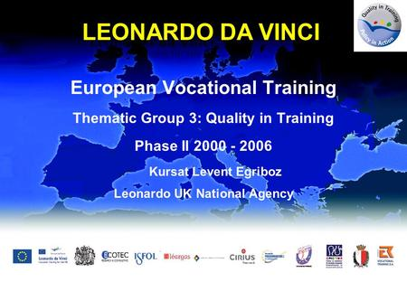 European Vocational Training Thematic Group 3: Quality in Training Phase II 2000 - 2006 Kursat Levent Egriboz Leonardo UK National Agency LEONARDO DA VINCI.