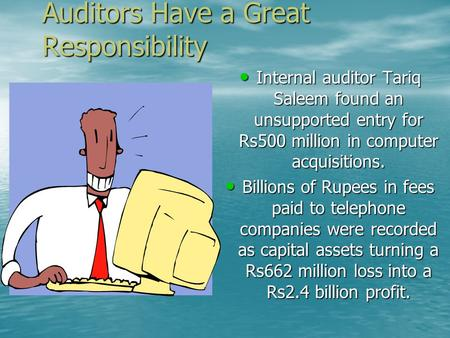 Auditors Have a Great Responsibility Internal auditor Tariq Saleem found an unsupported entry for Rs500 million in computer acquisitions. Internal auditor.