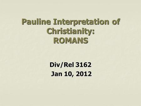 Pauline Interpretation of Christianity: ROMANS Div/Rel 3162 Jan 10, 2012 Jan 10, 2012.