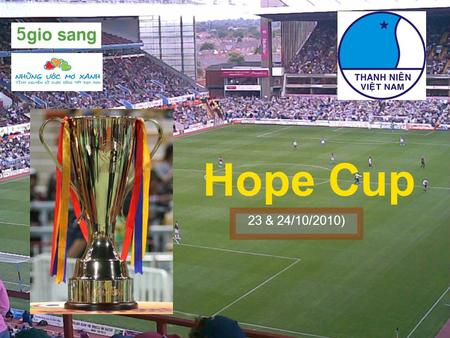 Hope Cup 23 & 24/10/2010). Purposes  Bring equal opportunity for disadvantaged children.  Help these children to play football to improve health and.