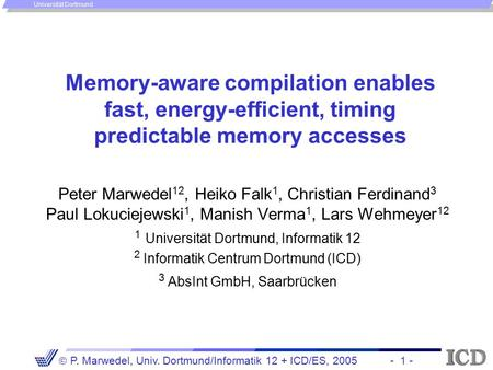 - 1 -  P. Marwedel, Univ. Dortmund/Informatik 12 + ICD/ES, 2005 Universität Dortmund Memory-aware compilation enables fast, energy-efficient, timing predictable.