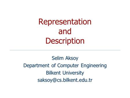 Representation and Description Selim Aksoy Department of Computer Engineering Bilkent University
