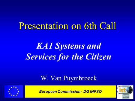 European Commission - DG INFSO Presentation on 6th Call KA1 Systems and Services for the Citizen W. Van Puymbroeck.