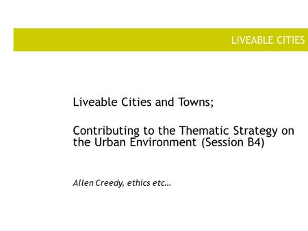 LIVEABLE CITIES Liveable Cities and Towns; Contributing to the Thematic Strategy on the Urban Environment (Session B4) Allen Creedy, ethics etc…