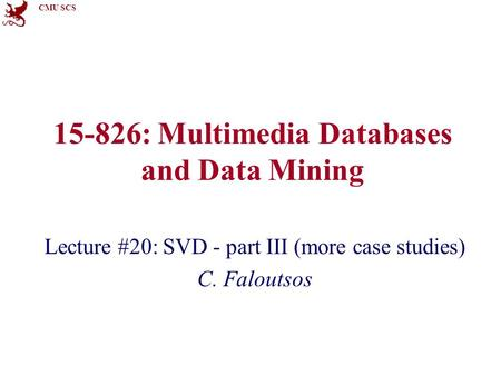 CMU SCS 15-826: Multimedia Databases and Data Mining Lecture #20: SVD - part III (more case studies) C. Faloutsos.